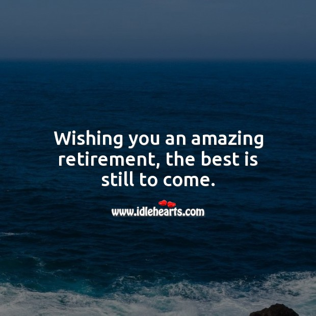 Wishing you an amazing retirement, the best is still to come. Retirement Messages Image