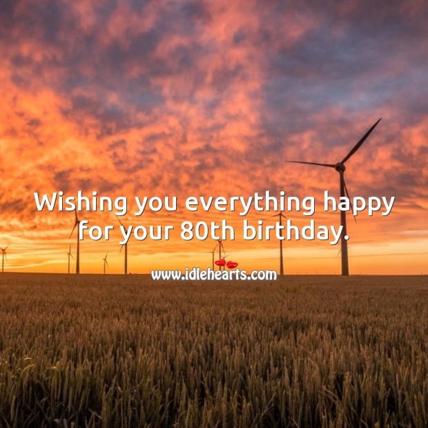 Wishing you everything happy for your 80th birthday. 80th Birthday Messages Image