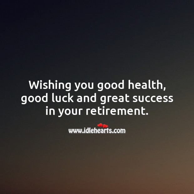 Wishing you good health, good luck and great success in your retirement. Retirement Wishes Image
