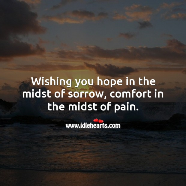 Wishing you hope in the midst of sorrow, comfort in the midst of pain. Sympathy Messages Image