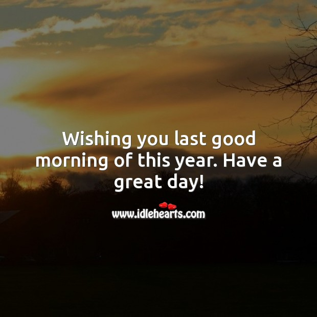 Wishing you last good morning of this year. Have a great day! Good Morning Messages Image