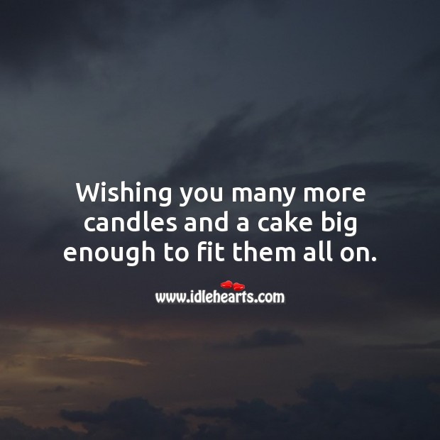 Wishing you many more candles and a cake big enough to fit them all on. Funny Birthday Messages Image