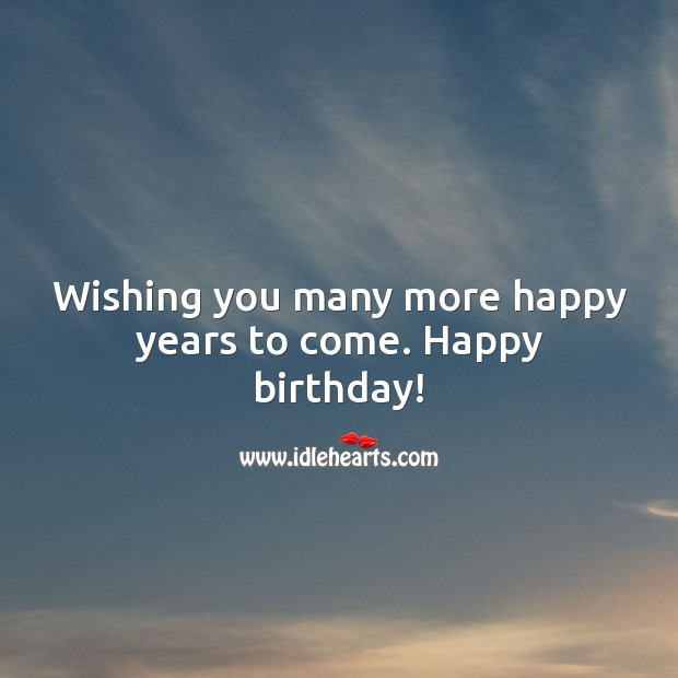 Wishing you many more happy years to come. Happy birthday! Happy Birthday Wishes Image