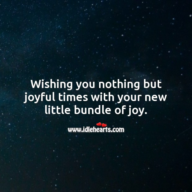Wishing you nothing but joyful times with your new little bundle of joy. Wishing You Messages Image