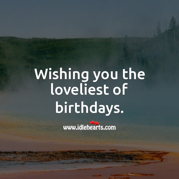 Wishing you the loveliest of birthdays. Happy Birthday Wishes Image