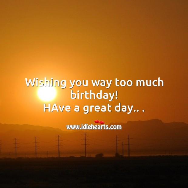 Image, Wishing you way too much birthday!