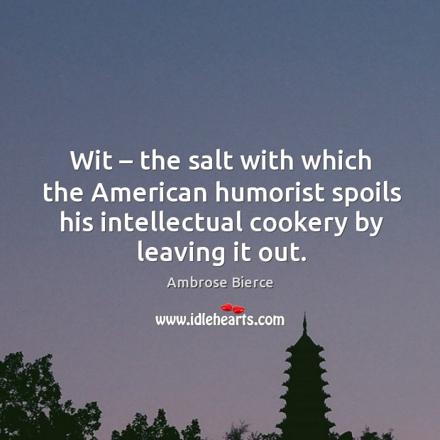 Image, Wit – the salt with which the american humorist spoils his intellectual cookery by leaving it out.
