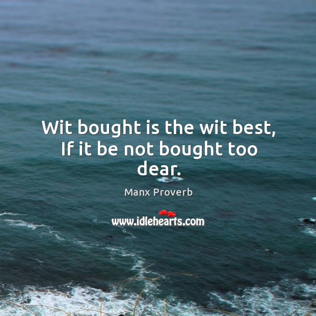 Image, Wit bought is the wit best, if it be not bought too dear.