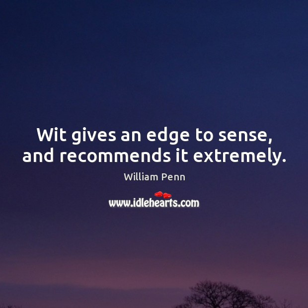 Wit gives an edge to sense, and recommends it extremely. William Penn Picture Quote
