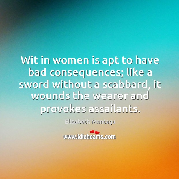 Wit in women is apt to have bad consequences; like a sword without a scabbard, it wounds the wearer and provokes assailants. Image