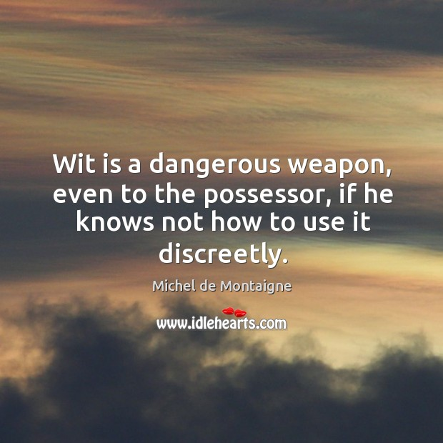 Image, Wit is a dangerous weapon, even to the possessor, if he knows not how to use it discreetly.