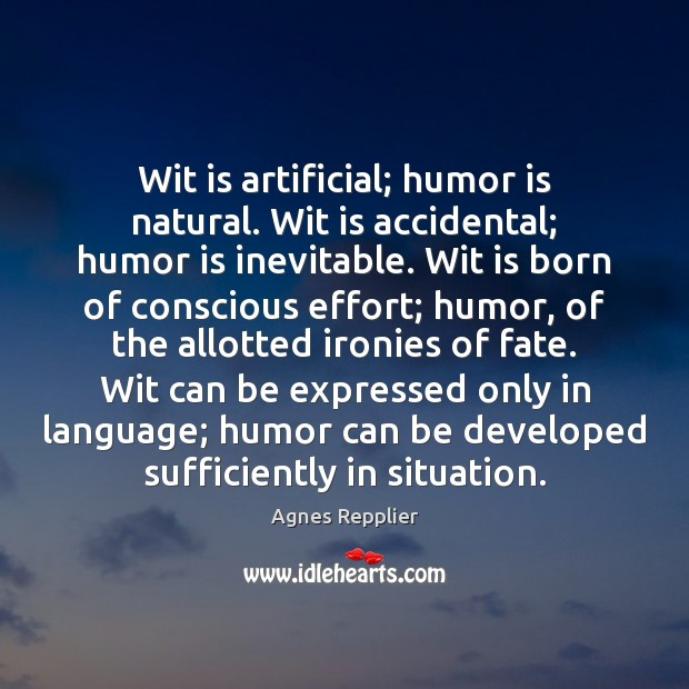 Wit is artificial; humor is natural. Wit is accidental; humor is inevitable. Agnes Repplier Picture Quote