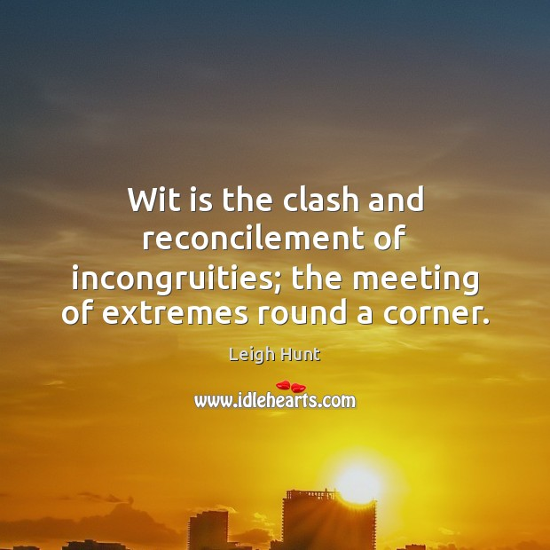 Wit is the clash and reconcilement of incongruities; the meeting of extremes Image