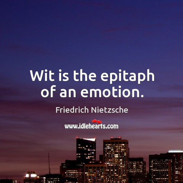 Wit is the epitaph of an emotion. Image