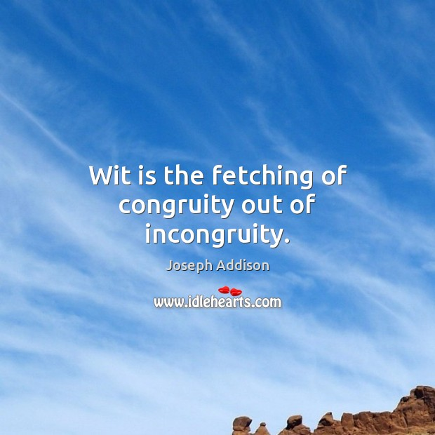 Wit is the fetching of congruity out of incongruity. Joseph Addison Picture Quote
