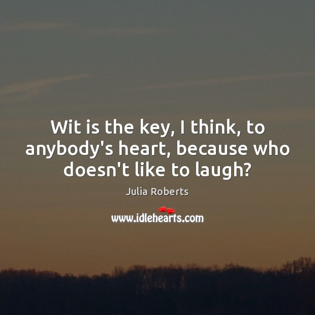 Wit is the key, I think, to anybody's heart, because who doesn't like to laugh? Julia Roberts Picture Quote