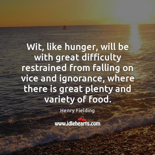 Wit, like hunger, will be with great difficulty restrained from falling on Henry Fielding Picture Quote