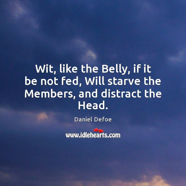 Wit, like the Belly, if it be not fed, Will starve the Members, and distract the Head. Daniel Defoe Picture Quote