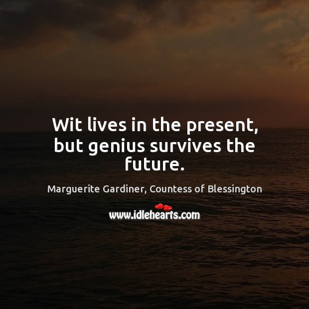 Image, Wit lives in the present, but genius survives the future.