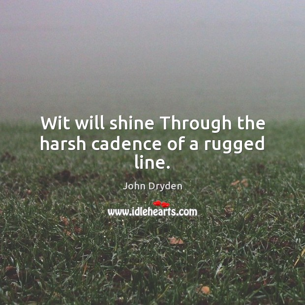 Wit will shine Through the harsh cadence of a rugged line. John Dryden Picture Quote