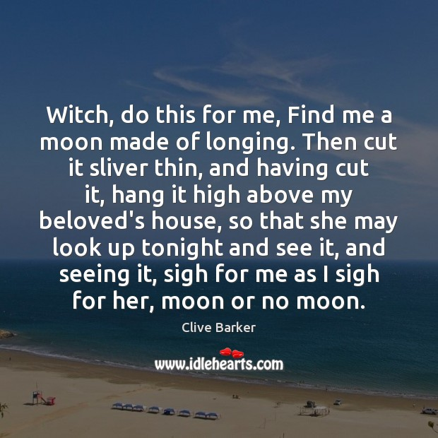 Witch, do this for me, Find me a moon made of longing. Clive Barker Picture Quote