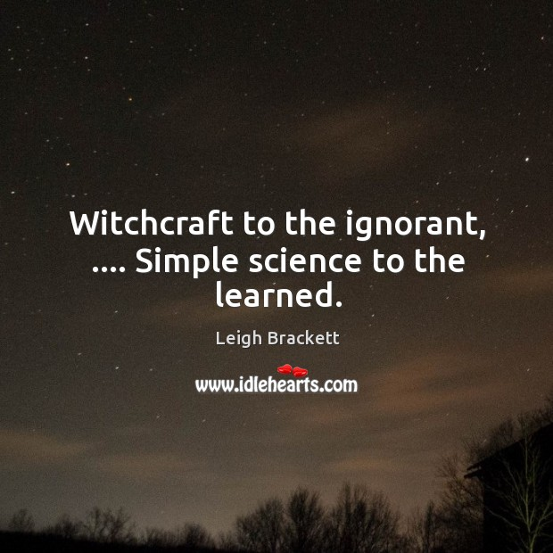 Witchcraft to the ignorant, …. Simple science to the learned. Image
