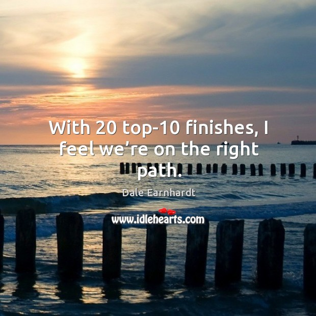 With 20 top-10 finishes, I feel we're on the right path. Dale Earnhardt Picture Quote