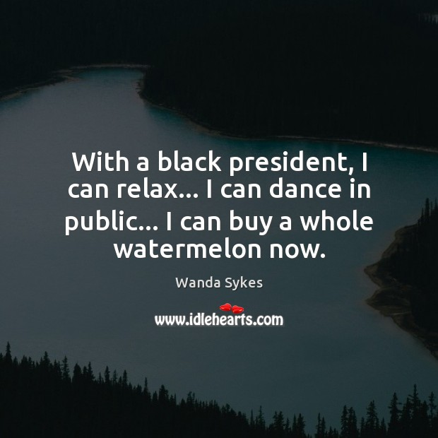 With a black president, I can relax… I can dance in public… Image