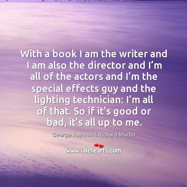 With a book I am the writer and I am also the director and I'm all of the actors and George Raymond Richard Martin Picture Quote