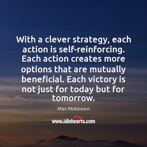 With a clever strategy, each action is self-reinforcing. Each action creates more Victory Quotes Image