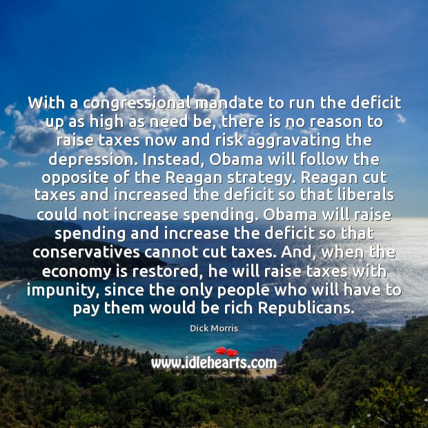 With a congressional mandate to run the deficit up as high as Dick Morris Picture Quote