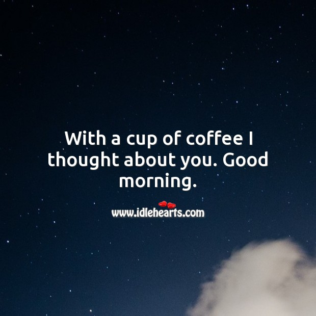 With a cup of coffee I thought about you. Good morning. Coffee Quotes Image