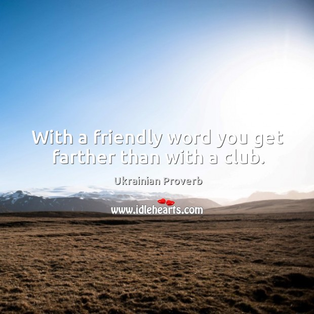 With a friendly word you get farther than with a club. Ukrainian Proverbs Image