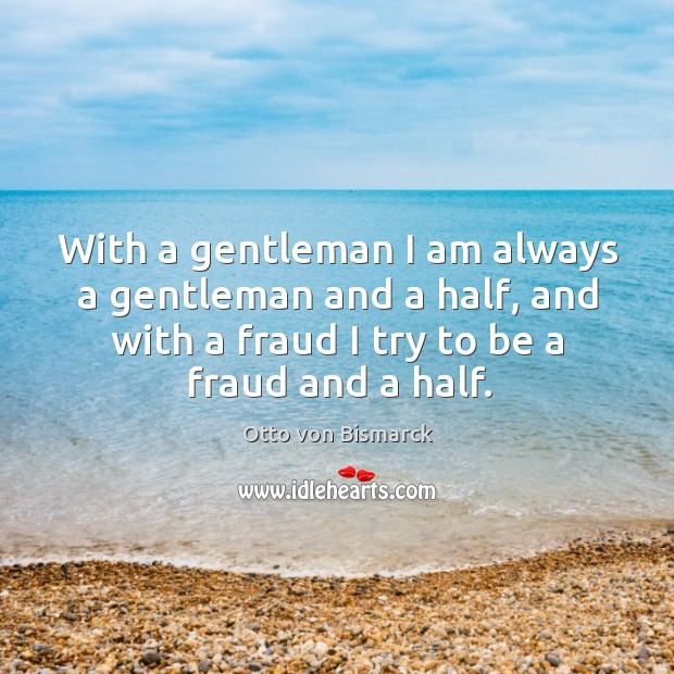 With a gentleman I am always a gentleman and a half, and with a fraud I try to be a fraud and a half. Image