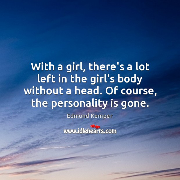 With a girl, there's a lot left in the girl's body without Edmund Kemper Picture Quote