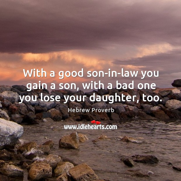 With a good son-in-law you gain a son, with a bad one you lose your daughter, too. Hebrew Proverbs Image
