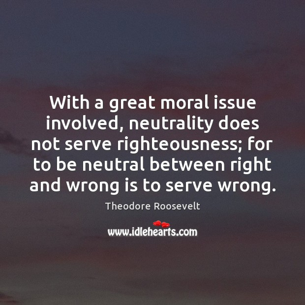 Image, With a great moral issue involved, neutrality does not serve righteousness; for