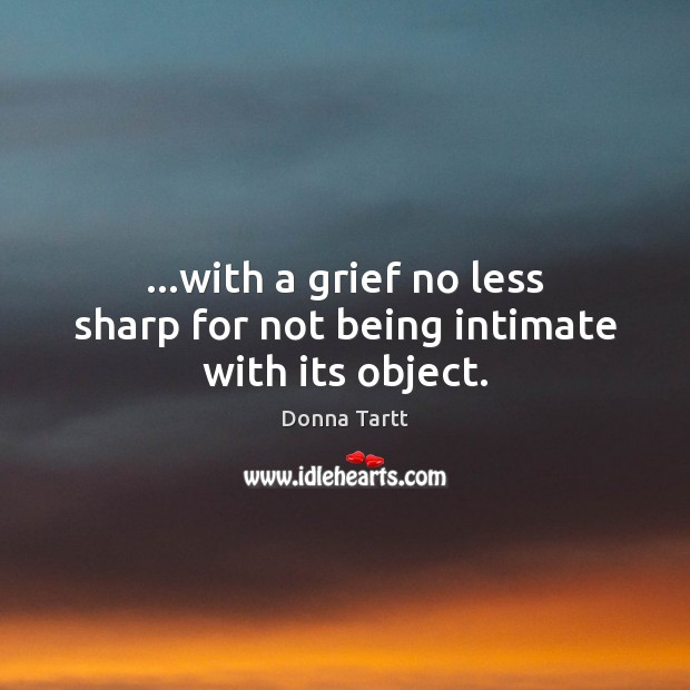 …with a grief no less sharp for not being intimate with its object. Donna Tartt Picture Quote