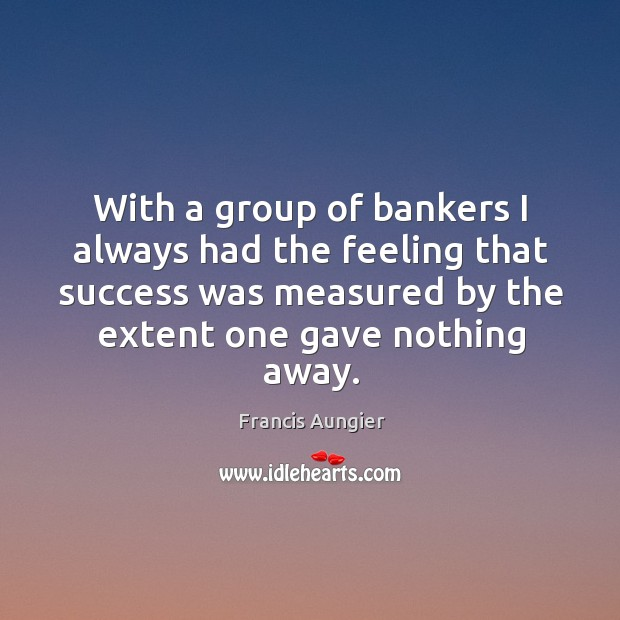 With a group of bankers I always had the feeling that success was measured by the extent one gave nothing away. Image