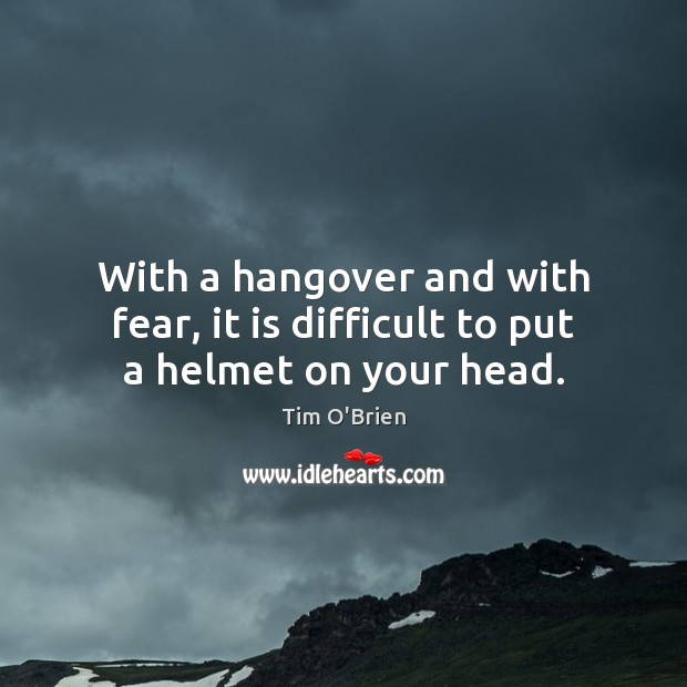 With a hangover and with fear, it is difficult to put a helmet on your head. Tim O'Brien Picture Quote