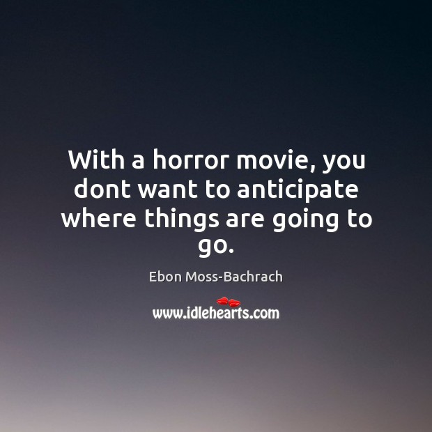 Image, With a horror movie, you dont want to anticipate where things are going to go.