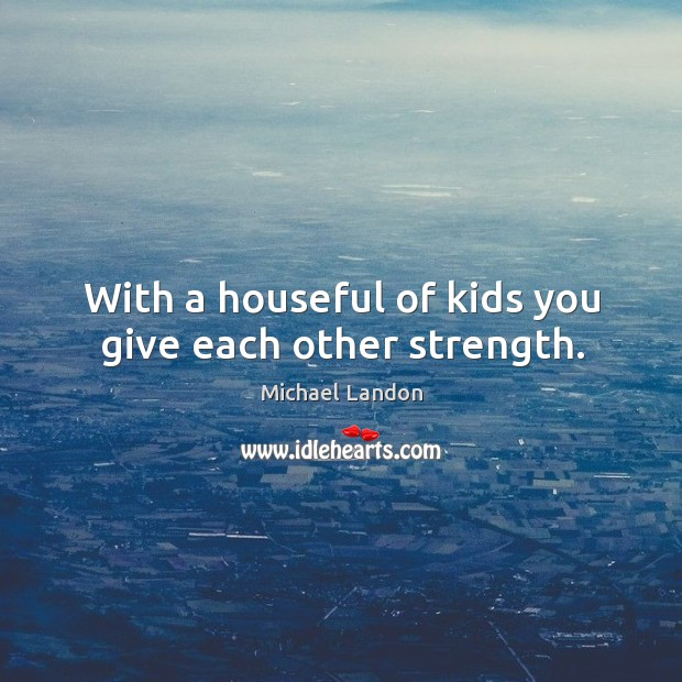 With a houseful of kids you give each other strength. Image