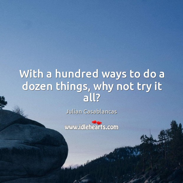 With a hundred ways to do a dozen things, why not try it all? Image