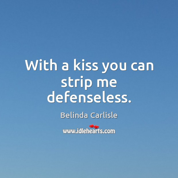 With a kiss you can strip me defenseless. Kiss You Quotes Image