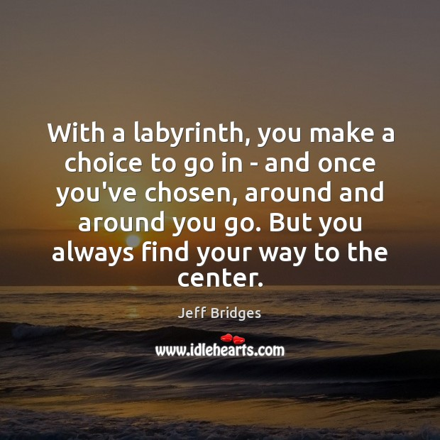 With a labyrinth, you make a choice to go in – and Jeff Bridges Picture Quote