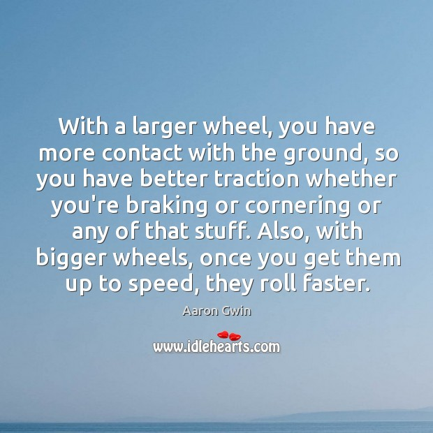 Image, With a larger wheel, you have more contact with the ground, so