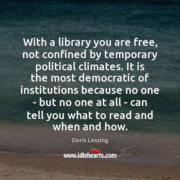 With a library you are free, not confined by temporary political climates. Doris Lessing Picture Quote