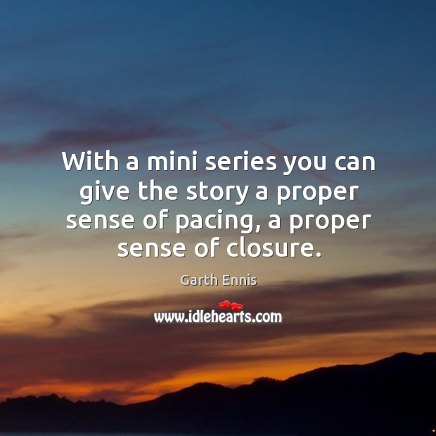 With a mini series you can give the story a proper sense of pacing, a proper sense of closure. Image