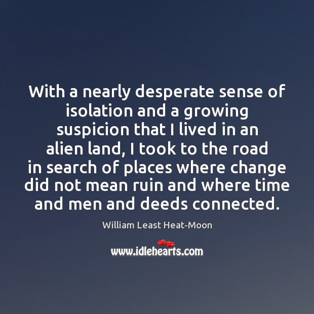 With a nearly desperate sense of isolation and a growing suspicion that William Least Heat-Moon Picture Quote