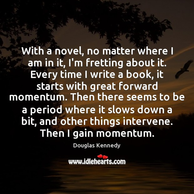 With a novel, no matter where I am in it, I'm fretting Douglas Kennedy Picture Quote